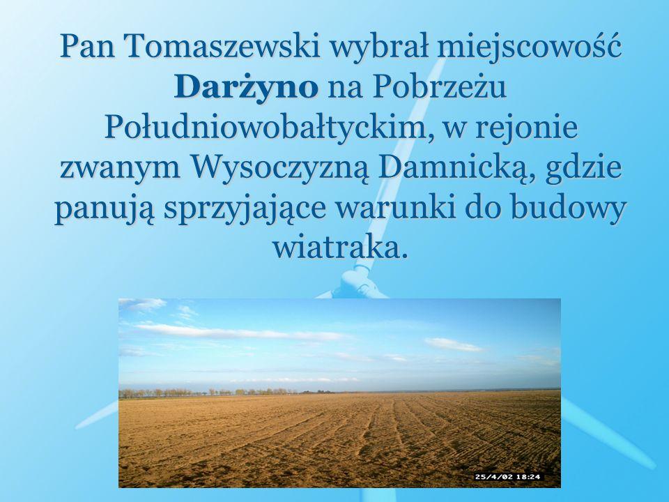 Pan Tomaszewski wybrał miejscowość Darżyno na Pobrzeżu Południowobałtyckim, w rejonie zwanym Wysoczyzną Damnicką, gdzie panują sprzyjające warunki do budowy wiatraka.