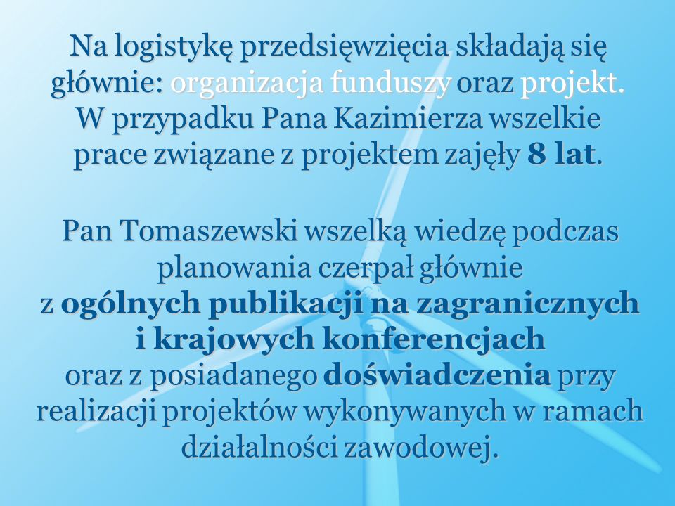 Na logistykę przedsięwzięcia składają się głównie: organizacja funduszy oraz projekt. W przypadku Pana Kazimierza wszelkie prace związane z projektem zajęły 8 lat.