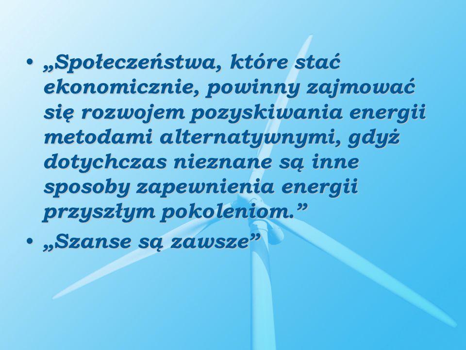 """""""Społeczeństwa, które stać ekonomicznie, powinny zajmować się rozwojem pozyskiwania energii metodami alternatywnymi, gdyż dotychczas nieznane są inne sposoby zapewnienia energii przyszłym pokoleniom."""