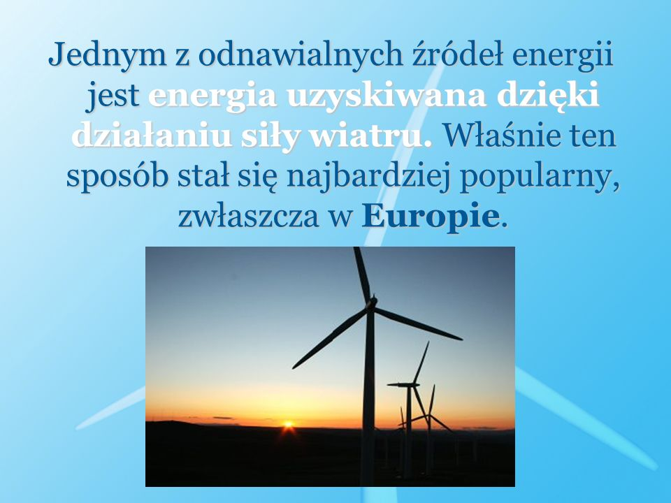 Jednym z odnawialnych źródeł energii jest energia uzyskiwana dzięki działaniu siły wiatru.