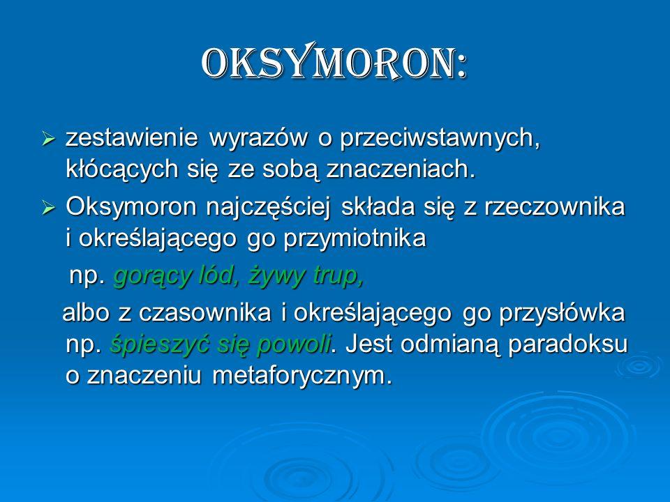 Oksymoron: zestawienie wyrazów o przeciwstawnych, kłócących się ze sobą znaczeniach.