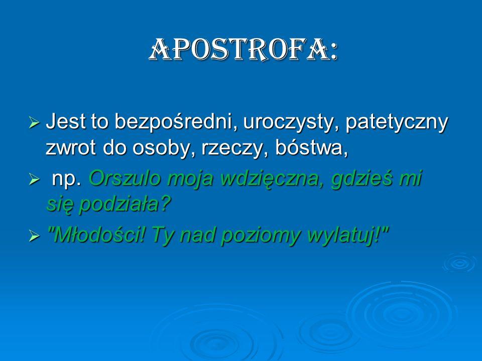APOSTROFA: Jest to bezpośredni, uroczysty, patetyczny zwrot do osoby, rzeczy, bóstwa, np. Orszulo moja wdzięczna, gdzieś mi się podziała
