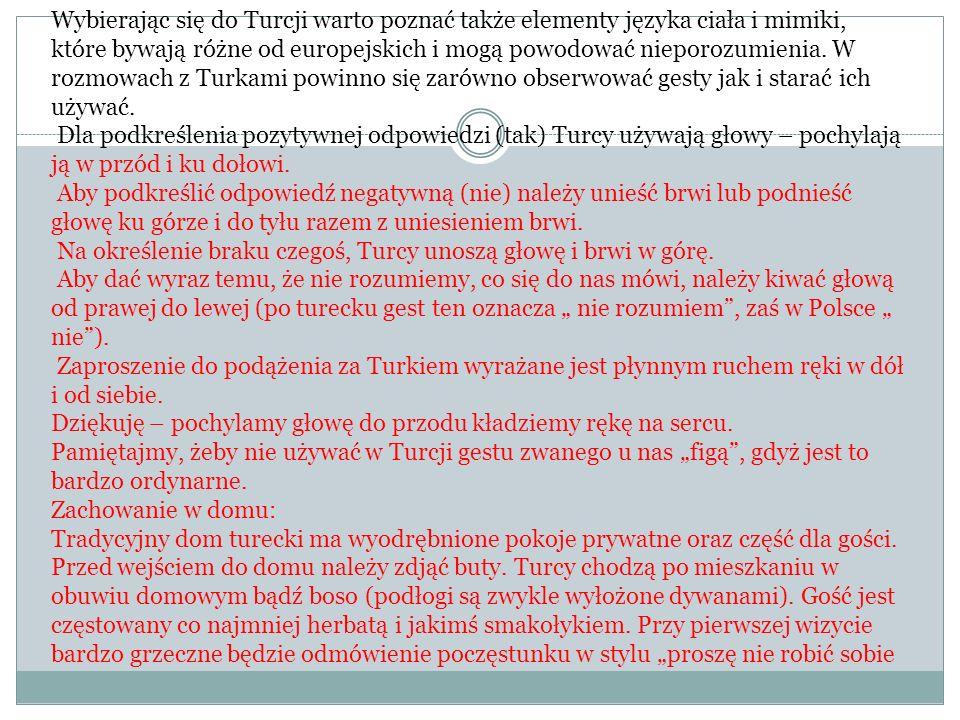 Wybierając się do Turcji warto poznać także elementy języka ciała i mimiki, które bywają różne od europejskich i mogą powodować nieporozumienia. W rozmowach z Turkami powinno się zarówno obserwować gesty jak i starać ich używać.
