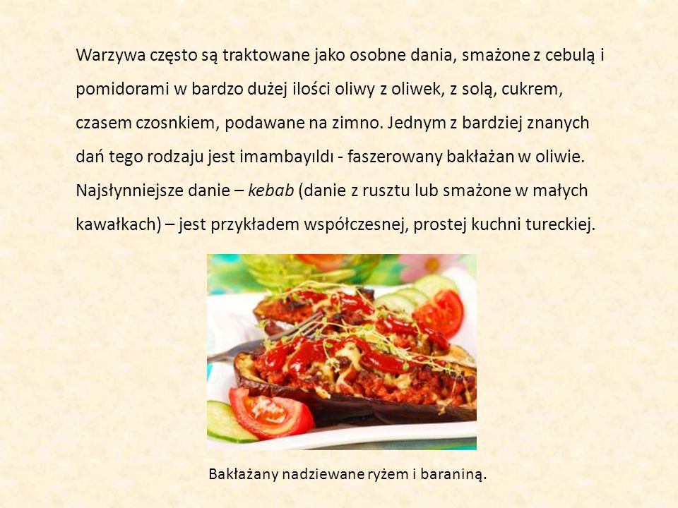 Warzywa często są traktowane jako osobne dania, smażone z cebulą i pomidorami w bardzo dużej ilości oliwy z oliwek, z solą, cukrem, czasem czosnkiem, podawane na zimno. Jednym z bardziej znanych dań tego rodzaju jest imambayıldı - faszerowany bakłażan w oliwie. Najsłynniejsze danie – kebab (danie z rusztu lub smażone w małych kawałkach) – jest przykładem współczesnej, prostej kuchni tureckiej.