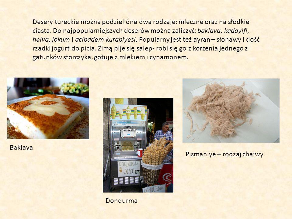 Desery tureckie można podzielić na dwa rodzaje: mleczne oraz na słodkie ciasta. Do najpopularniejszych deserów można zaliczyć: baklava, kadayifi, helva, lokum i acibadem kurabiyesi. Popularny jest też ayran – słonawy i dość rzadki jogurt do picia. Zimą pije się salep- robi się go z korzenia jednego z gatunków storczyka, gotuje z mlekiem i cynamonem.