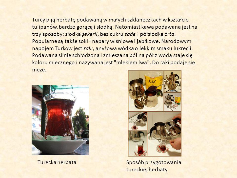 Turcy piją herbatę podawaną w małych szklaneczkach w kształcie tulipanów, bardzo gorącą i słodką. Natomiast kawa podawana jest na trzy sposoby: słodka şekerli, bez cukru sade i półsłodka orta. Popularne są także soki i napary wiśniowe i jabłkowe. Narodowym napojem Turków jest rakı, anyżowa wódka o lekkim smaku lukrecji. Podawana silnie schłodzona i zmieszana pół na pół z wodą staje się koloru mlecznego i nazywana jest mlekiem lwa . Do raki podaje się meze.