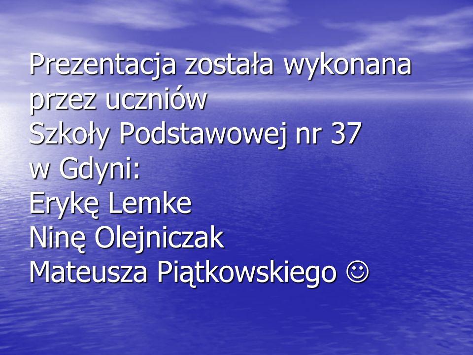 Prezentacja została wykonana przez uczniów Szkoły Podstawowej nr 37 w Gdyni: Erykę Lemke Ninę Olejniczak Mateusza Piątkowskiego 