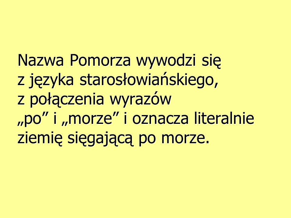 """Nazwa Pomorza wywodzi się z języka starosłowiańskiego, z połączenia wyrazów """"po i """"morze i oznacza literalnie ziemię sięgającą po morze."""