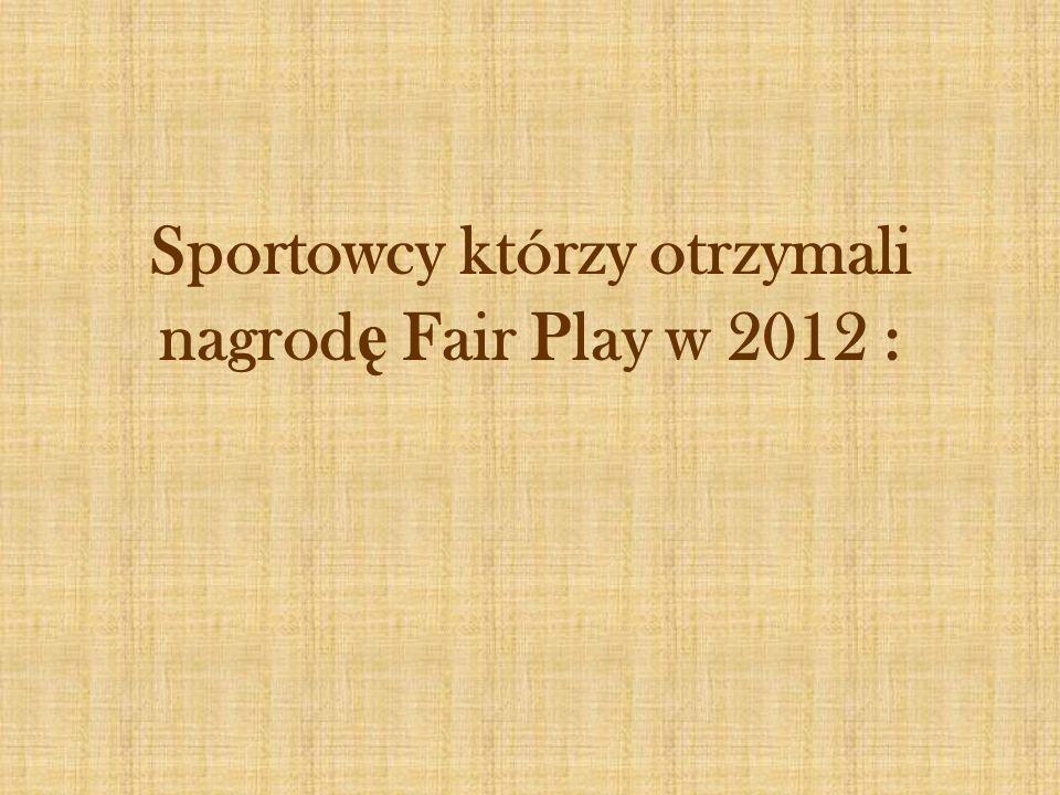 Sportowcy którzy otrzymali nagrodę Fair Play w 2012 :