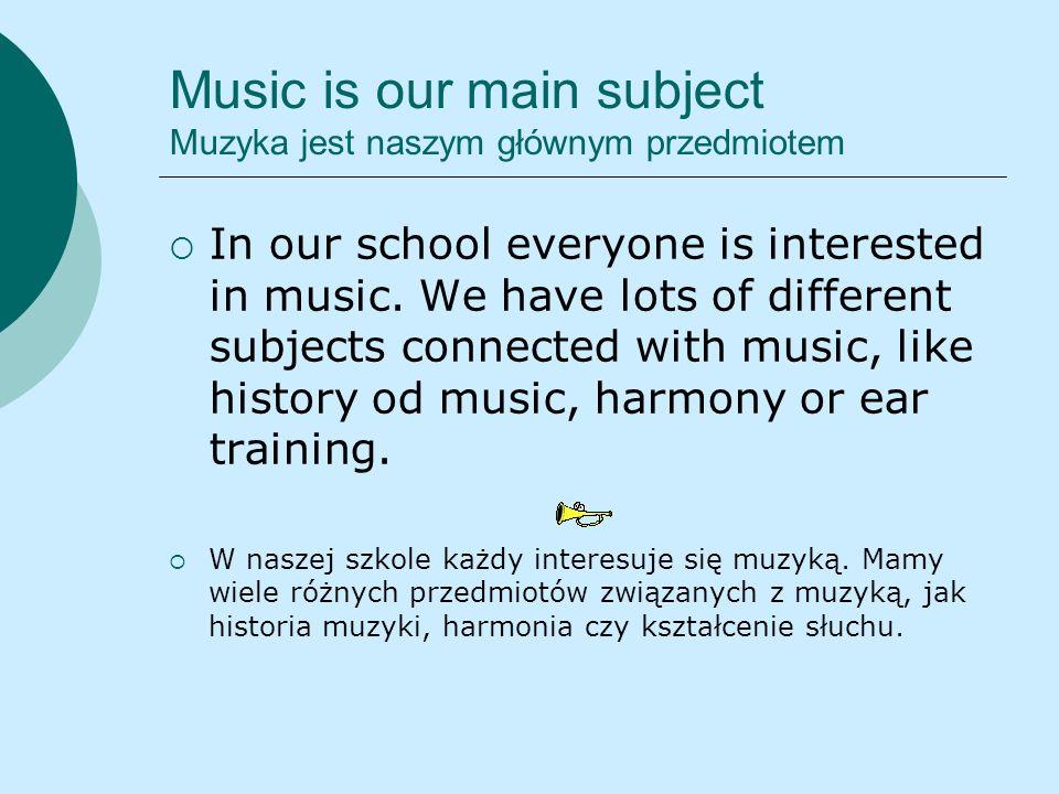 Music is our main subject Muzyka jest naszym głównym przedmiotem