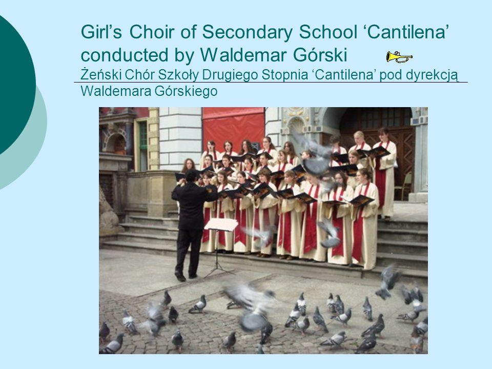 Girl's Choir of Secondary School 'Cantilena' conducted by Waldemar Górski Żeński Chór Szkoły Drugiego Stopnia 'Cantilena' pod dyrekcją Waldemara Górskiego
