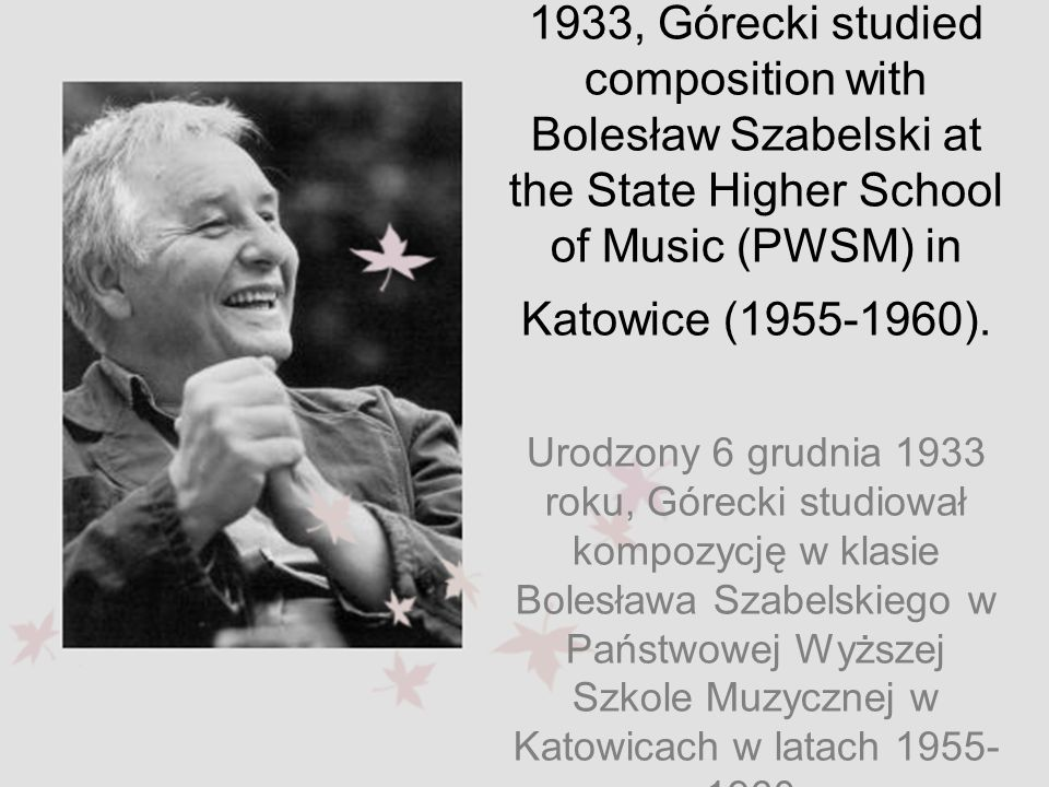 Born on 6 December 1933, Górecki studied composition with Bolesław Szabelski at the State Higher School of Music (PWSM) in Katowice (1955-1960).