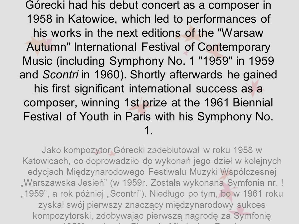 Górecki had his debut concert as a composer in 1958 in Katowice, which led to performances of his works in the next editions of the Warsaw Autumn International Festival of Contemporary Music (including Symphony No. 1 1959 in 1959 and Scontri in 1960). Shortly afterwards he gained his first significant international success as a composer, winning 1st prize at the 1961 Biennial Festival of Youth in Paris with his Symphony No. 1. .