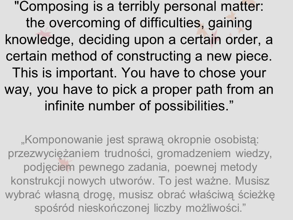 Composing is a terribly personal matter: the overcoming of difficulties, gaining knowledge, deciding upon a certain order, a certain method of constructing a new piece. This is important. You have to chose your way, you have to pick a proper path from an infinite number of possibilities.