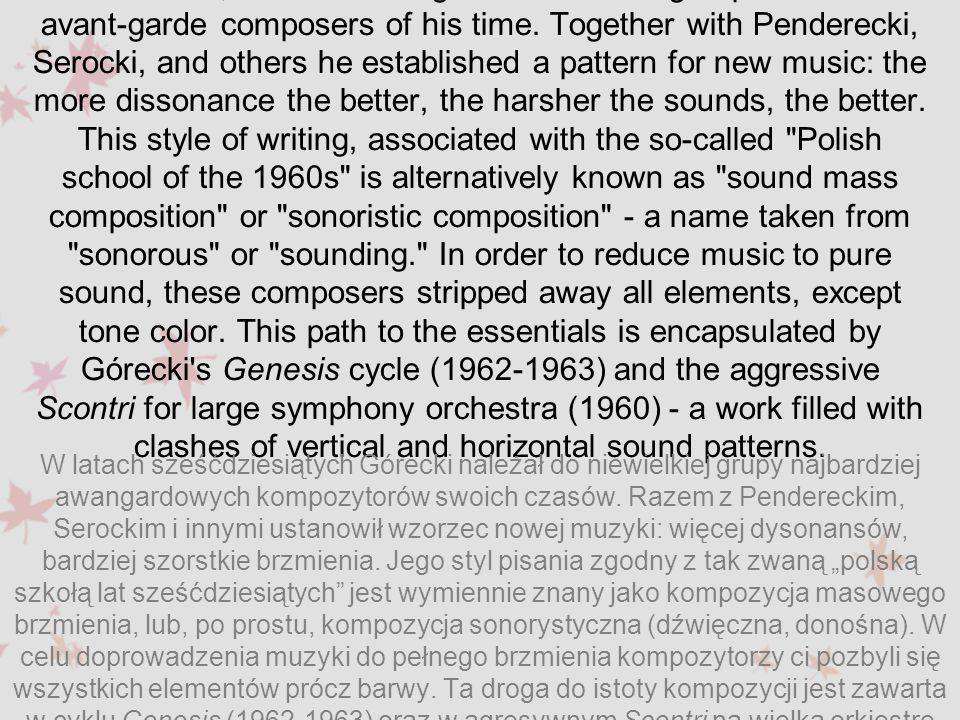 In the 1960s, Górecki belonged to the small group of the most avant-garde composers of his time. Together with Penderecki, Serocki, and others he established a pattern for new music: the more dissonance the better, the harsher the sounds, the better. This style of writing, associated with the so-called Polish school of the 1960s is alternatively known as sound mass composition or sonoristic composition - a name taken from sonorous or sounding. In order to reduce music to pure sound, these composers stripped away all elements, except tone color. This path to the essentials is encapsulated by Górecki s Genesis cycle (1962-1963) and the aggressive Scontri for large symphony orchestra (1960) - a work filled with clashes of vertical and horizontal sound patterns.