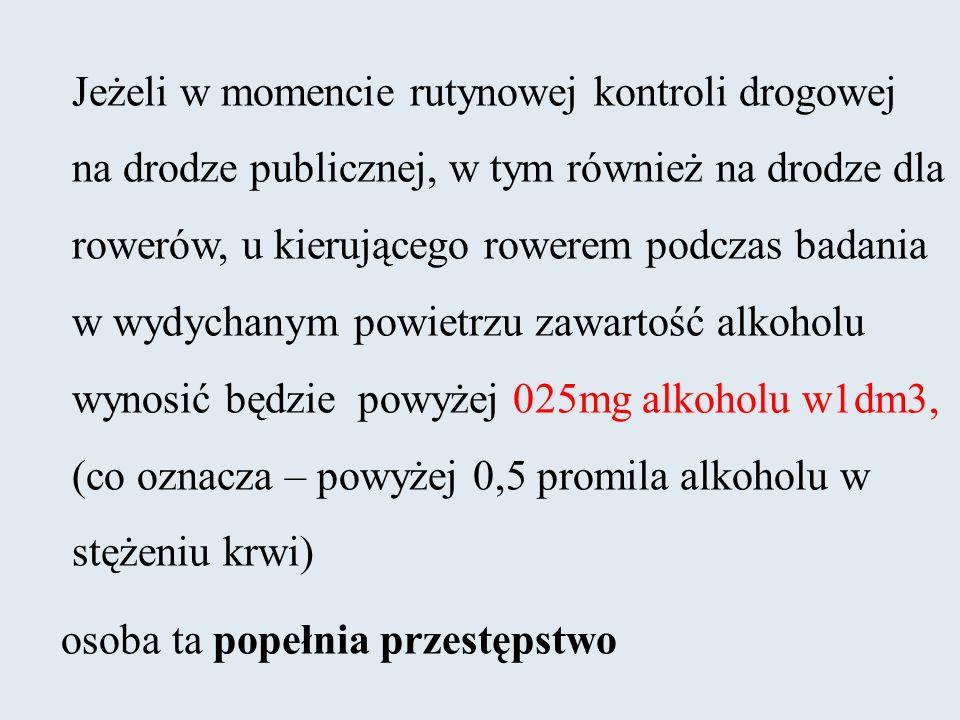 Jeżeli w momencie rutynowej kontroli drogowej na drodze publicznej, w tym również na drodze dla rowerów, u kierującego rowerem podczas badania w wydychanym powietrzu zawartość alkoholu wynosić będzie powyżej 025mg alkoholu w1dm3, (co oznacza – powyżej 0,5 promila alkoholu w stężeniu krwi)