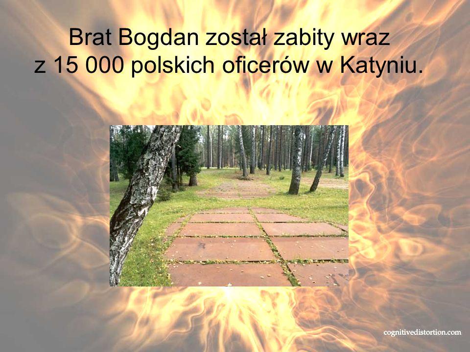 Brat Bogdan został zabity wraz z 15 000 polskich oficerów w Katyniu.