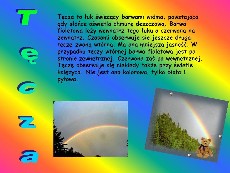 Tęcza to łuk świecący barwami widma, powstająca gdy słońce oświetla chmurę deszczową. Barwa fioletowa leży wewnątrz tego łuku a czerwona na zewnątrz. Czasami obserwuje się jeszcze drugą tęczę zwaną wtórną. Ma ona mniejszą jasność. W przypadku tęczy wtórnej barwa fioletowa jest po stronie zewnętrznej. Czerwona zaś po wewnętrznej. Tęczę obserwuje się niekiedy także przy świetle księżyca. Nie jest ona kolorowa, tylko biała i pyłowa.