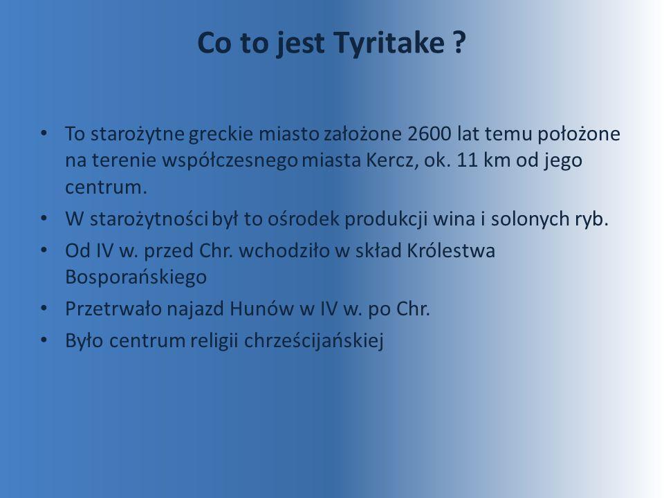 Co to jest Tyritake To starożytne greckie miasto założone 2600 lat temu położone na terenie współczesnego miasta Kercz, ok. 11 km od jego centrum.