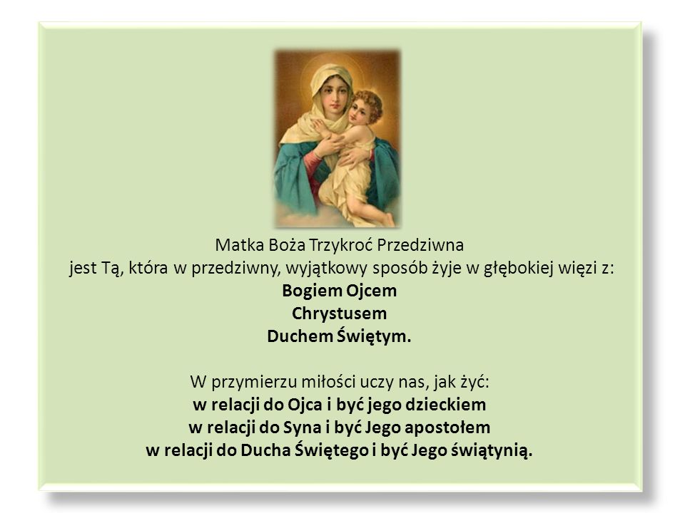Matka Boża Trzykroć Przedziwna jest Tą, która w przedziwny, wyjątkowy sposób żyje w głębokiej więzi z: Bogiem Ojcem Chrystusem Duchem Świętym.