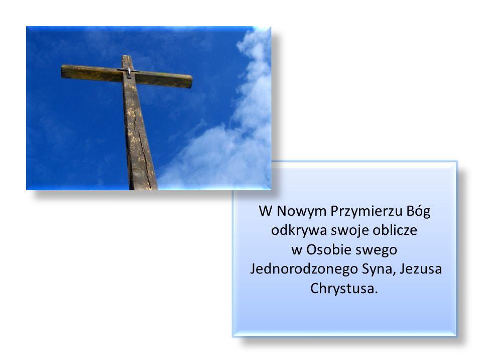 W Nowym Przymierzu Bóg odkrywa swoje oblicze w Osobie swego Jednorodzonego Syna, Jezusa Chrystusa.
