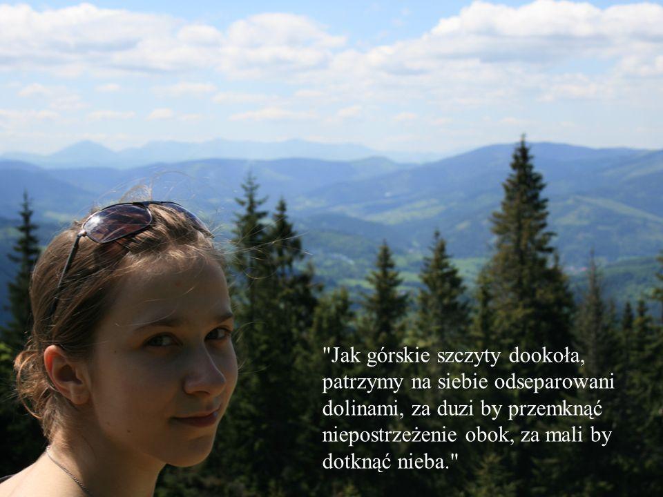 Jak górskie szczyty dookoła, patrzymy na siebie odseparowani dolinami, za duzi by przemknąć niepostrzeżenie obok, za mali by dotknąć nieba.