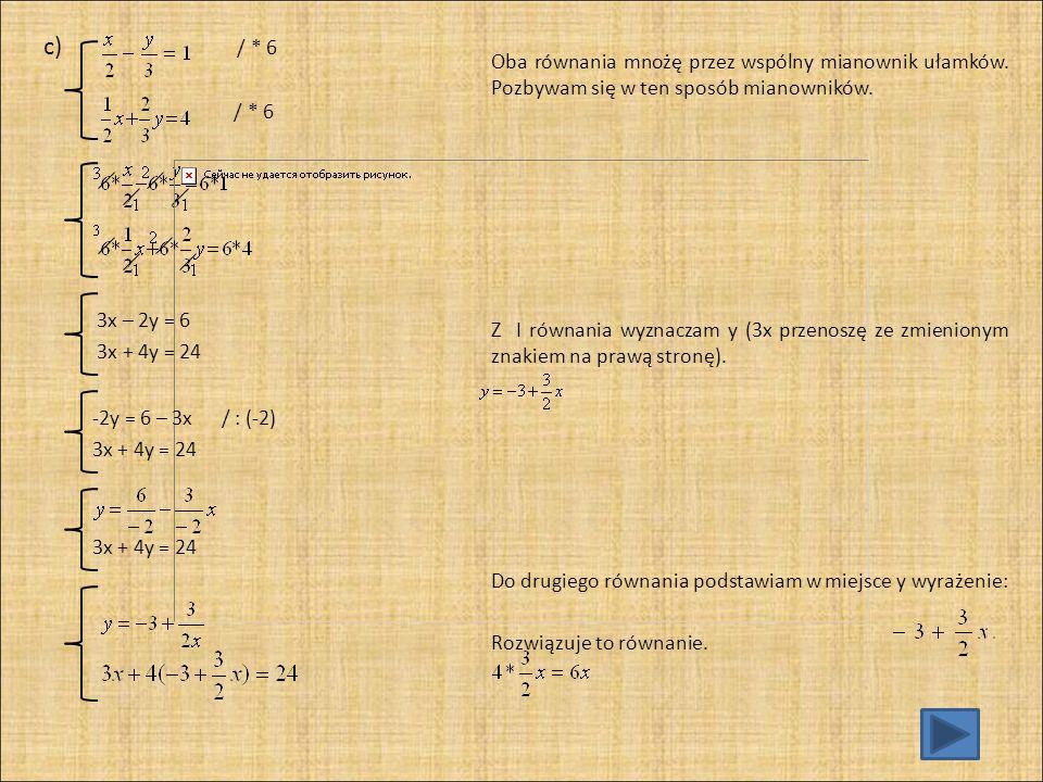 c) / * 6 / * 6. Oba równania mnożę przez wspólny mianownik ułamków. Pozbywam się w ten sposób mianowników.