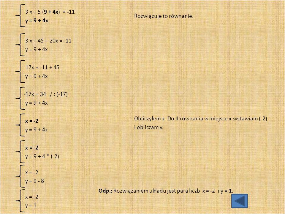 3 x – 5 (9 + 4x) = -11 y = 9 + 4x. Rozwiązuje to równanie. 3 x – 45 – 20x = -11. y = 9 + 4x. -17x = -11 + 45.