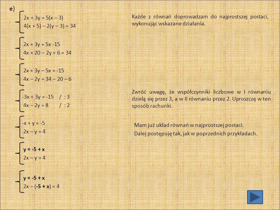 e) 2x + 3y = 5(x – 3) 4(x + 5) – 2(y – 3) = 34. Każde z równań doprowadzam do najprostszej postaci, wykonując wskazane działania.