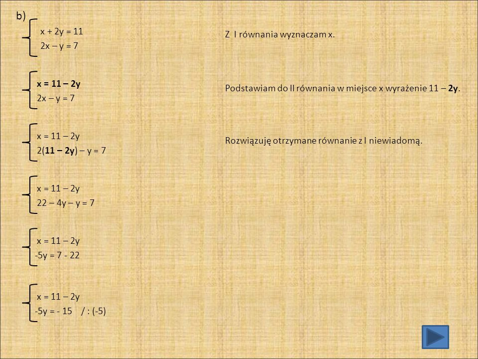 b) x + 2y = 11 Z I równania wyznaczam x. 2x – y = 7 x = 11 – 2y
