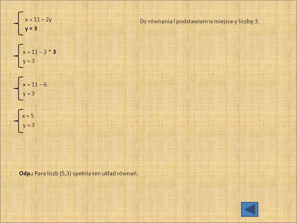 x = 5 x = 11 – 2y Do równania I podstawiam w miejsce y liczbę 3. y = 3