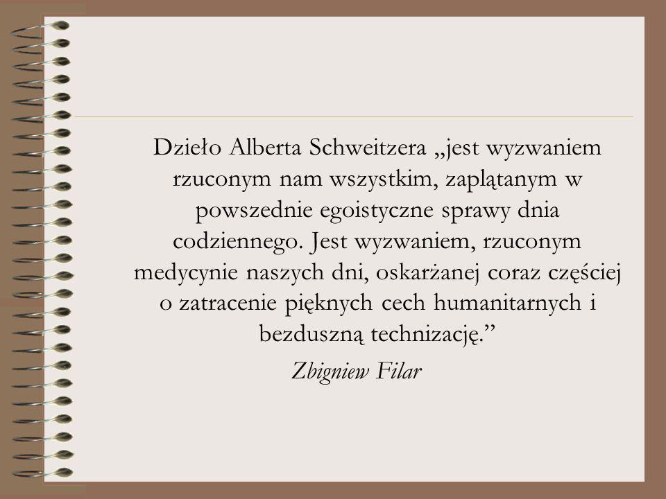 """Dzieło Alberta Schweitzera """"jest wyzwaniem rzuconym nam wszystkim, zaplątanym w powszednie egoistyczne sprawy dnia codziennego. Jest wyzwaniem, rzuconym medycynie naszych dni, oskarżanej coraz częściej o zatracenie pięknych cech humanitarnych i bezduszną technizację."""