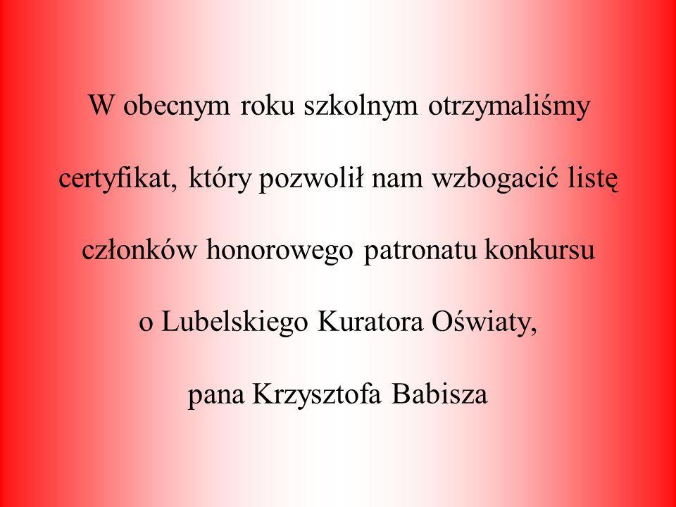 W obecnym roku szkolnym otrzymaliśmy certyfikat, który pozwolił nam wzbogacić listę członków honorowego patronatu konkursu o Lubelskiego Kuratora Oświaty, pana Krzysztofa Babisza