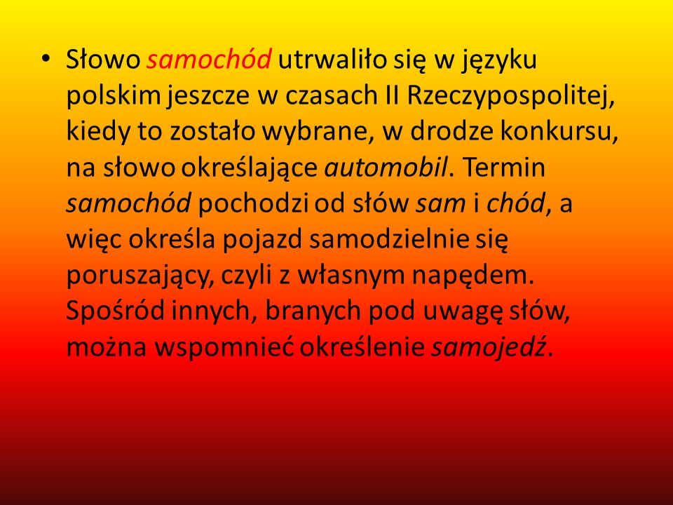 Słowo samochód utrwaliło się w języku polskim jeszcze w czasach II Rzeczypospolitej, kiedy to zostało wybrane, w drodze konkursu, na słowo określające automobil.