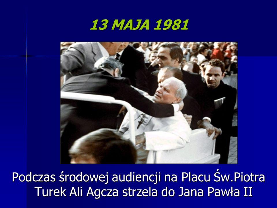 13 MAJA 1981 Podczas środowej audiencji na Placu Św.Piotra Turek Ali Agcza strzela do Jana Pawła II.