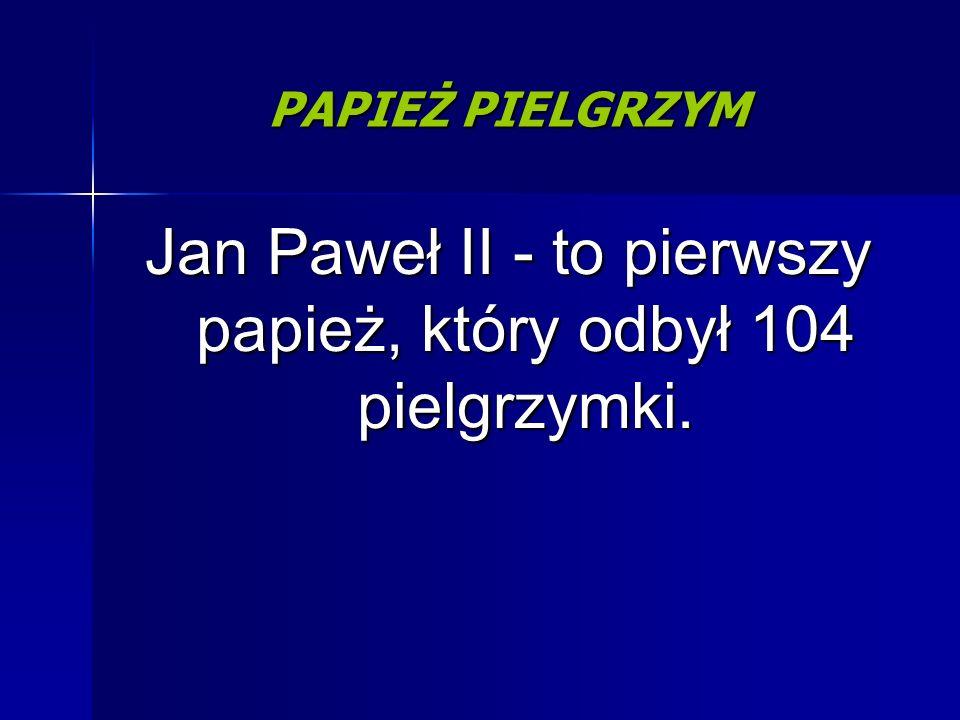 Jan Paweł II - to pierwszy papież, który odbył 104 pielgrzymki.