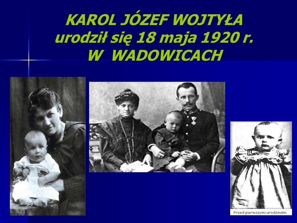 KAROL JÓZEF WOJTYŁA urodził się 18 maja 1920 r. W WADOWICACH