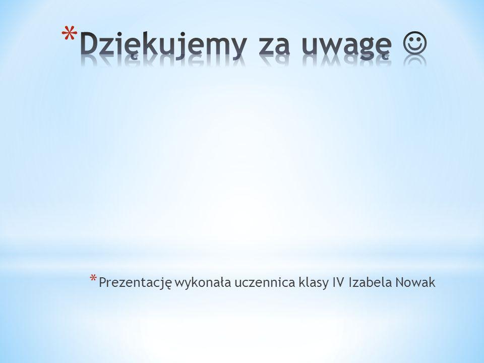 Dziękujemy za uwagę  Prezentację wykonała uczennica klasy IV Izabela Nowak