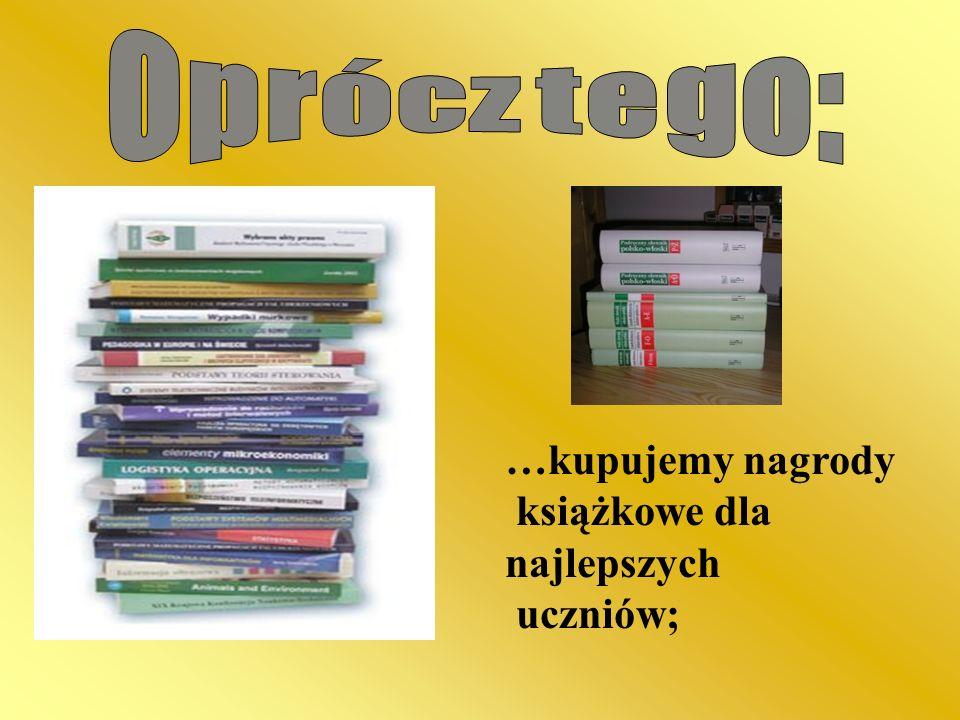 Oprócz tego: …kupujemy nagrody książkowe dla najlepszych uczniów;