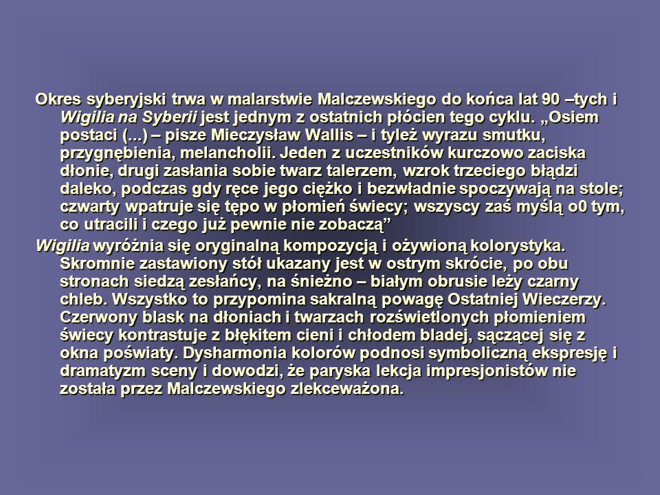 """Okres syberyjski trwa w malarstwie Malczewskiego do końca lat 90 –tych i Wigilia na Syberii jest jednym z ostatnich płócien tego cyklu. """"Osiem postaci (...) – pisze Mieczysław Wallis – i tyleż wyrazu smutku, przygnębienia, melancholii. Jeden z uczestników kurczowo zaciska dłonie, drugi zasłania sobie twarz talerzem, wzrok trzeciego błądzi daleko, podczas gdy ręce jego ciężko i bezwładnie spoczywają na stole; czwarty wpatruje się tępo w płomień świecy; wszyscy zaś myślą o0 tym, co utracili i czego już pewnie nie zobaczą"""