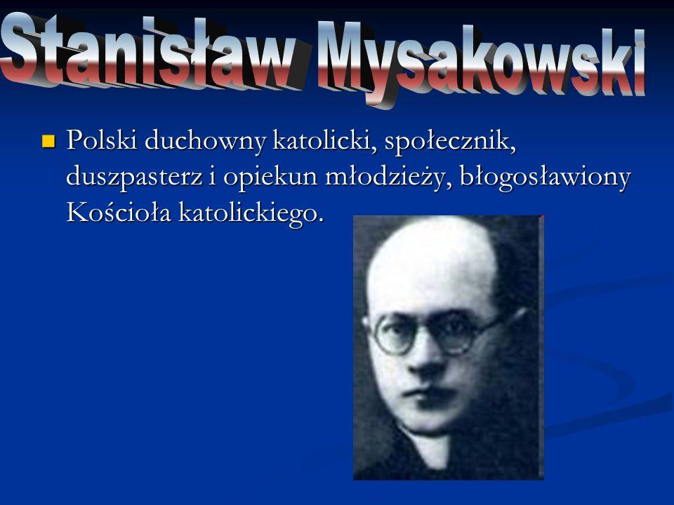 Stanisław Mysakowski Polski duchowny katolicki, społecznik, duszpasterz i opiekun młodzieży, błogosławiony Kościoła katolickiego.