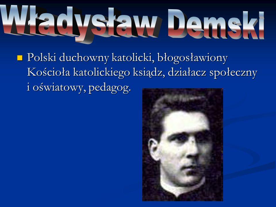 Władysław Demski Polski duchowny katolicki, błogosławiony Kościoła katolickiego ksiądz, działacz społeczny i oświatowy, pedagog.
