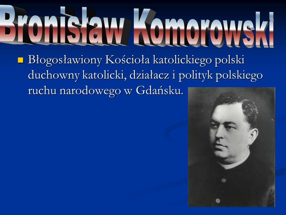 Bronisław Komorowski Błogosławiony Kościoła katolickiego polski duchowny katolicki, działacz i polityk polskiego ruchu narodowego w Gdańsku.