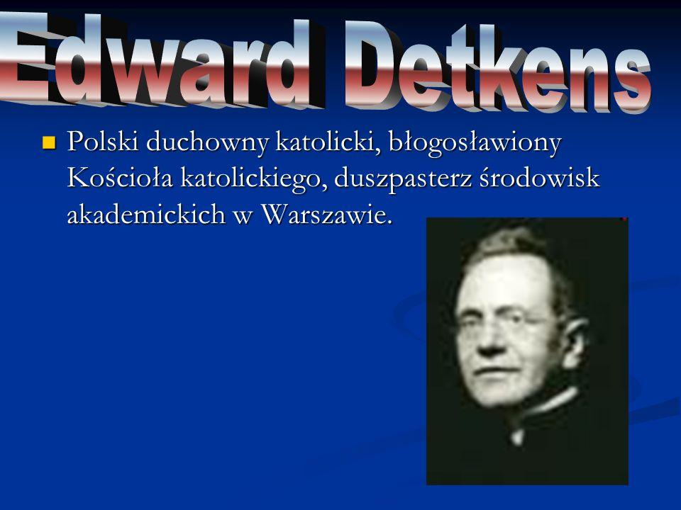 Edward Detkens Polski duchowny katolicki, błogosławiony Kościoła katolickiego, duszpasterz środowisk akademickich w Warszawie.