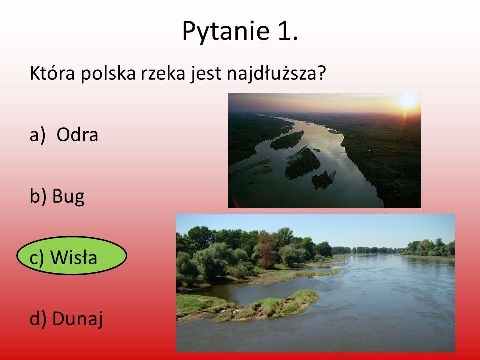 Pytanie 1. Która polska rzeka jest najdłuższa Odra b) Bug c) Wisła