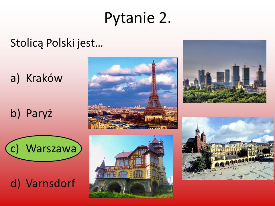 Pytanie 2. Stolicą Polski jest… Kraków Paryż Warszawa Varnsdorf