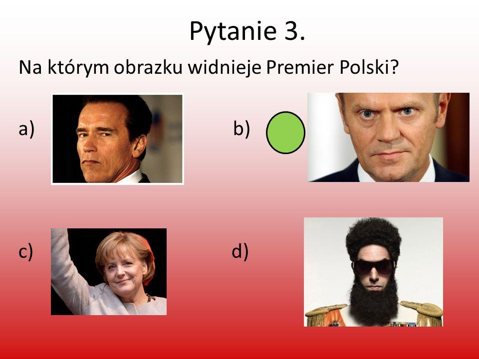 Pytanie 3. Na którym obrazku widnieje Premier Polski a) b) c) d)