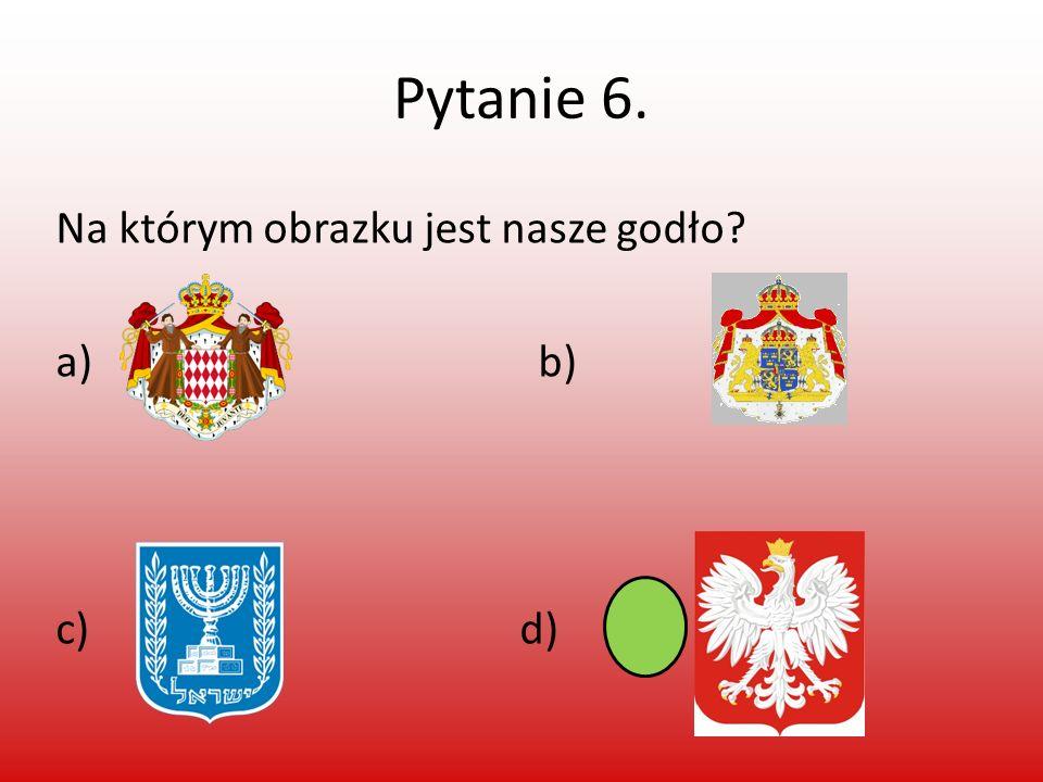 Pytanie 6. Na którym obrazku jest nasze godło a) b) c) d)