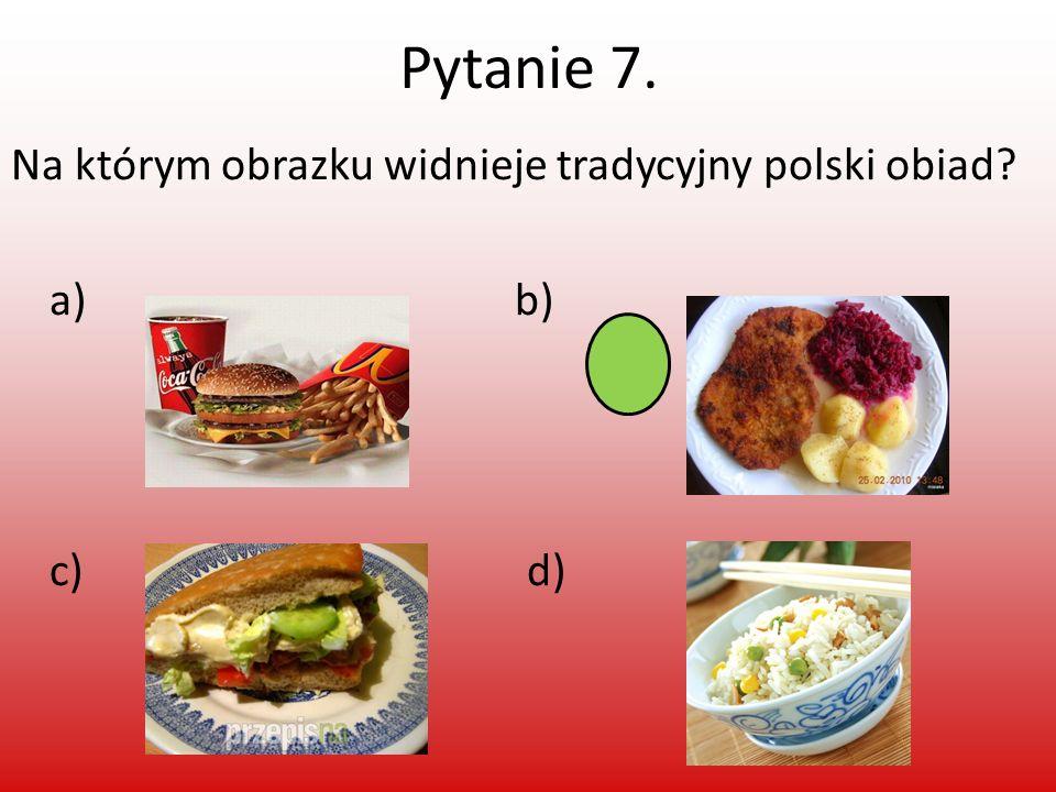 Pytanie 7. Na którym obrazku widnieje tradycyjny polski obiad a) b) c) d)