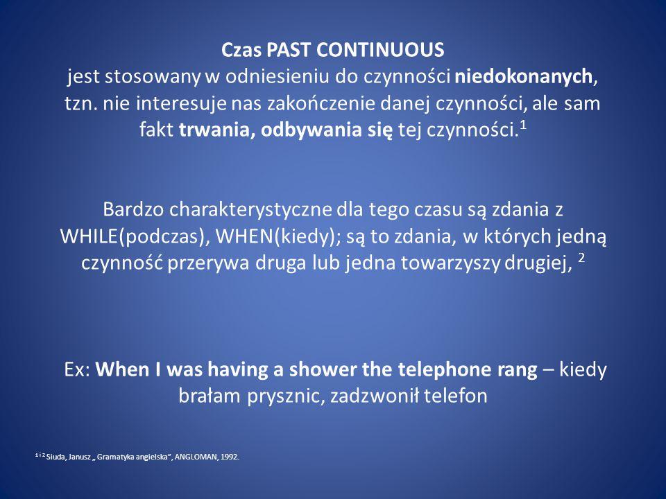 Czas PAST CONTINUOUS jest stosowany w odniesieniu do czynności niedokonanych, tzn. nie interesuje nas zakończenie danej czynności, ale sam fakt trwania, odbywania się tej czynności.1 Bardzo charakterystyczne dla tego czasu są zdania z WHILE(podczas), WHEN(kiedy); są to zdania, w których jedną czynność przerywa druga lub jedna towarzyszy drugiej, 2 Ex: When I was having a shower the telephone rang – kiedy brałam prysznic, zadzwonił telefon